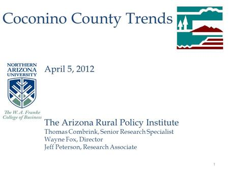 1 Coconino County Trends April 5, 2012 The Arizona Rural Policy Institute Thomas Combrink, Senior Research Specialist Wayne Fox, Director Jeff Peterson,