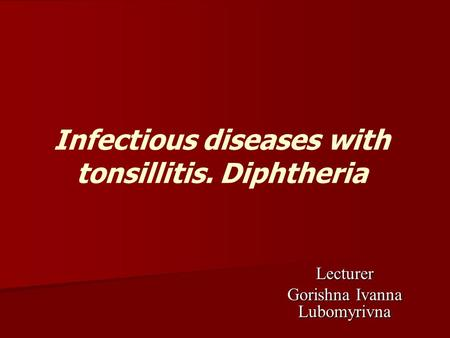 Infectious diseases with tonsillitis. Diphtheria Lecturer Gorishna Ivanna Lubomyrivna.