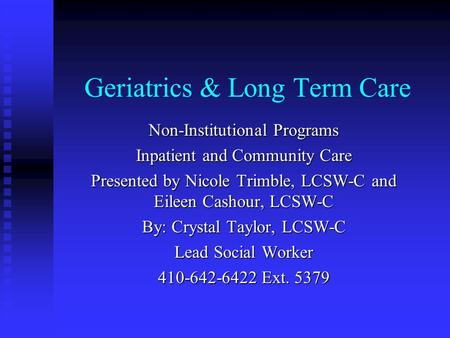 Geriatrics & Long Term Care Non-Institutional Programs Inpatient and Community Care Presented by Nicole Trimble, LCSW-C and Eileen Cashour, LCSW-C By: