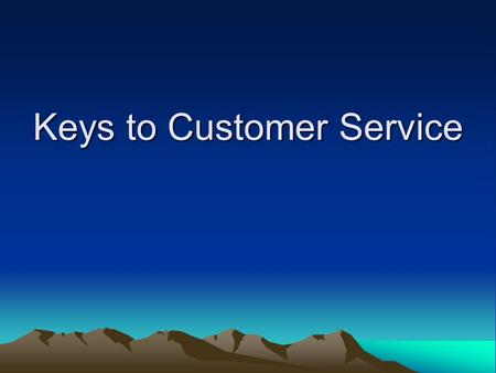 Keys to Customer Service. 10 Keys of Customer Service I – Trust Your Customers Most Important Trait Trust is the highest form of human motivation Understand.
