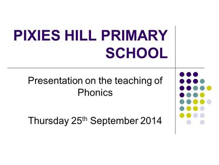 PIXIES HILL PRIMARY SCHOOL Presentation on the teaching of Phonics Thursday 25 th September 2014.
