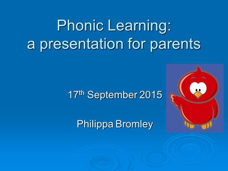 Phonic Learning: a presentation for parents 17 th September 2015 Philippa Bromley.
