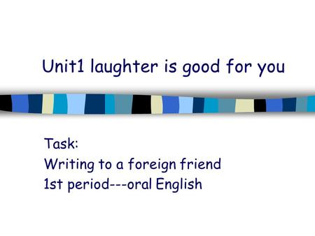 Unit1 laughter is good for you Task: Writing to a foreign friend 1st period---oral English.