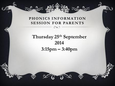 PHONICS INFORMATION SESSION FOR PARENTS Thursday 25 th September 2014 3:15pm – 3:40pm.