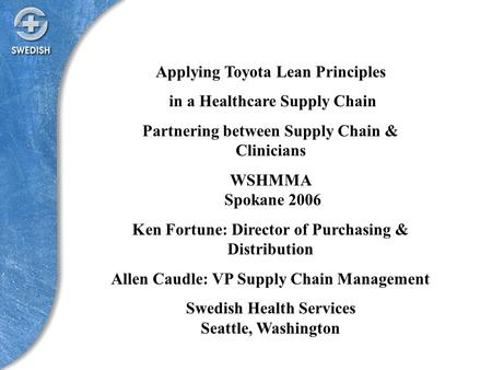 Applying Toyota Lean Principles in a Healthcare Supply Chain Partnering between Supply Chain & Clinicians WSHMMA Spokane 2006 Ken Fortune: Director of.