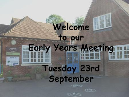Welcome to our Early Years Meeting Tuesday 23rd September.
