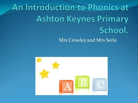 Mrs Crowley and Mrs Serle. We will be: Giving you a whistle stop tour of phonics! Explaining the methods we use to teach phonics. Giving you ways to help.