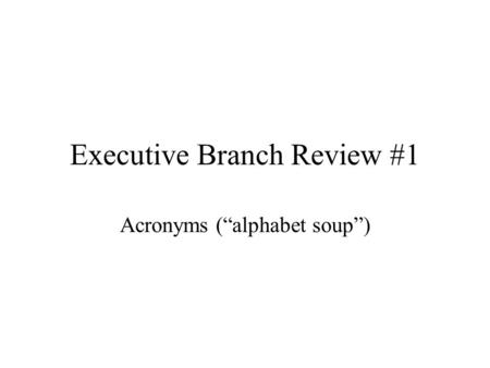 "Executive Branch Review #1 Acronyms (""alphabet soup"")"