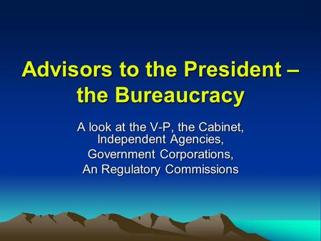 Advisors to the President – the Bureaucracy A look at the V-P, the Cabinet, Independent Agencies, Government Corporations, An Regulatory Commissions.