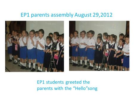 "EP1 parents assembly August 29,2012 EP1 students greeted the parents with the ""Hello""song."