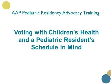 Voting with Children's Health and a Pediatric Resident's Schedule in Mind AAP Pediatric Residency Advocacy Training.