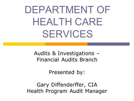 DEPARTMENT OF HEALTH CARE SERVICES Audits & Investigations – Financial Audits Branch Presented by: Gary Diffenderffer, CIA Health Program Audit Manager.