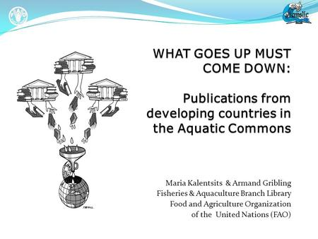 Maria Kalentsits & Armand Gribling Fisheries & Aquaculture Branch Library Food and Agriculture Organization of the United Nations (FAO)