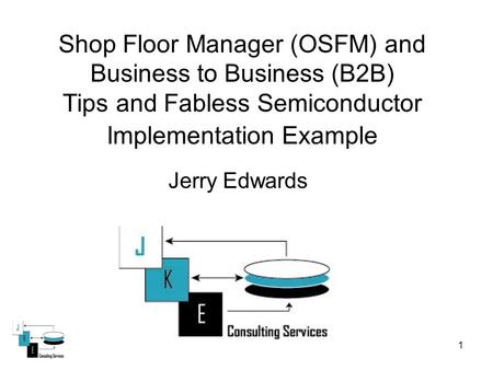 1 Shop Floor Manager (OSFM) and Business to Business (B2B) Tips and Fabless Semiconductor Implementation Example Jerry Edwards.