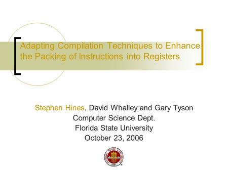 Adapting Compilation Techniques to Enhance the Packing of <strong>Instructions</strong> into Registers Stephen Hines, David Whalley and Gary Tyson <strong>Computer</strong> Science Dept.