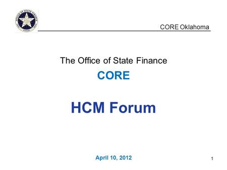 CORE Oklahoma The Office of State Finance CORE HCM Forum April 10, 2012 __________________________________________________ 1.
