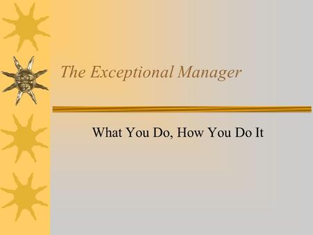 The Exceptional Manager What You Do, How You Do It.
