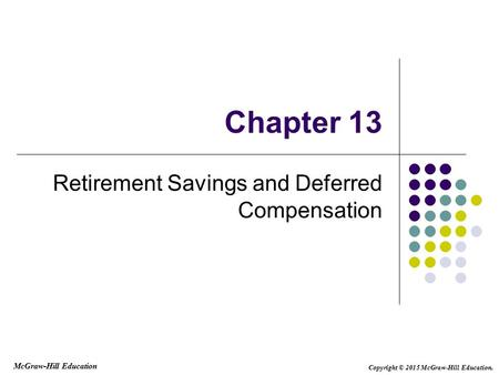 Chapter 13 Retirement Savings and Deferred Compensation McGraw-Hill Education Copyright © 2015 McGraw-Hill Education.