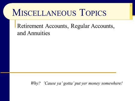 1 Retirement Accounts, Regular Accounts, and Annuities Why? 'Cause ya' gotta' put yer money somewhere! M ISCELLANEOUS T OPICS.
