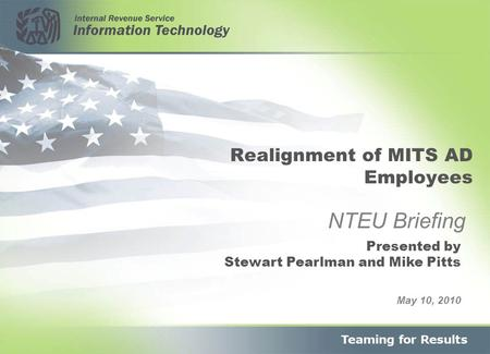 Realignment of MITS AD Employees May 10, 2010 NTEU Briefing Presented by Stewart Pearlman and Mike Pitts.