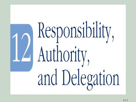 12-1. 12-2ObjectivesObjectives 1.An understanding of the relationship of responsibility, authority, and delegation 2.Information on how to divide and.