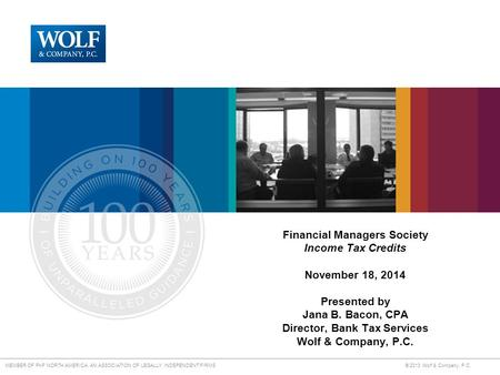 MEMBER OF PKF NORTH AMERICA, AN ASSOCIATION OF LEGALLY INDEPENDENT FIRMS © 2013 Wolf & Company, P.C. Financial Managers Society Income Tax Credits November.