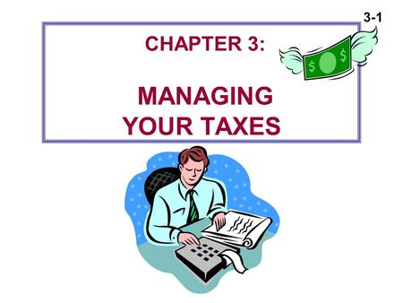 3-1 CHAPTER 3: MANAGING YOUR TAXES. 3-2 Principles of Federal Income Taxes  Typical American family pays about a third of its gross income in various.