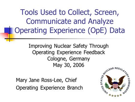 Mary Jane Ross-Lee, Chief Operating Experience Branch Tools Used to Collect, Screen, Communicate and Analyze Operating Experience (OpE) Data Improving.