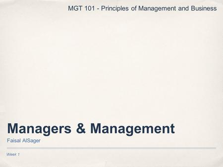 Managers & Management Faisal AlSager Week 1 MGT 101 - Principles of Management and Business.