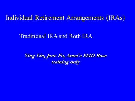 Individual Retirement Arrangements (IRAs) Traditional IRA and Roth IRA Ying Lin, Jane Fu, Anna ' s SMD Base training only.