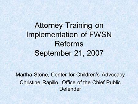 Attorney Training on Implementation of FWSN Reforms September 21, 2007 Martha Stone, Center for Children's Advocacy Christine Rapillo, Office of the Chief.