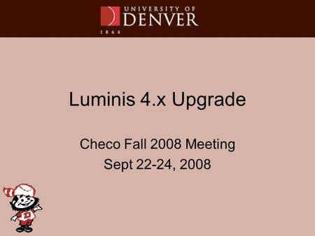 Luminis 4.x Upgrade Checo Fall 2008 Meeting Sept 22-24, 2008.