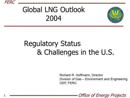 FERC Office of Energy Projects 1 Global LNG Outlook 2004 Regulatory Status & Challenges in the U.S. Richard R. Hoffmann, Director Division of Gas – Environment.