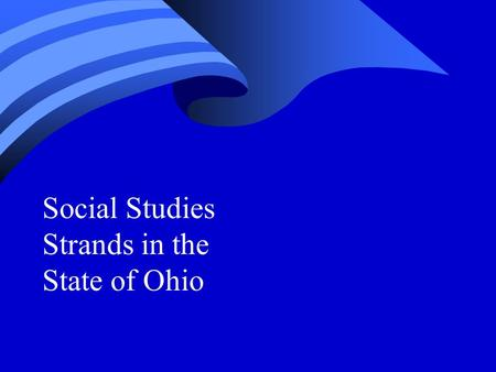 Social Studies Strands in the State of Ohio. Craig M. Grimm ED 639 Secondary Social Studies: Curriculum and Materials Professor - Ronald G. Helms Winter.