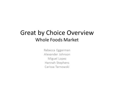 Great by Choice Overview Whole Foods Market Rebecca Eggerman Alexander Johnson Miguel Lopez Hannah Stephens Carissa Tarnowski.