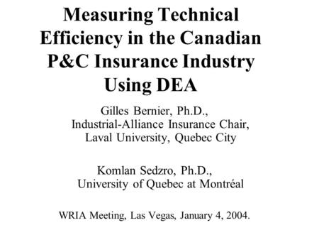 Measuring Technical Efficiency in the Canadian P&C Insurance Industry Using DEA Gilles Bernier, Ph.D., Industrial-Alliance Insurance Chair, Laval University,