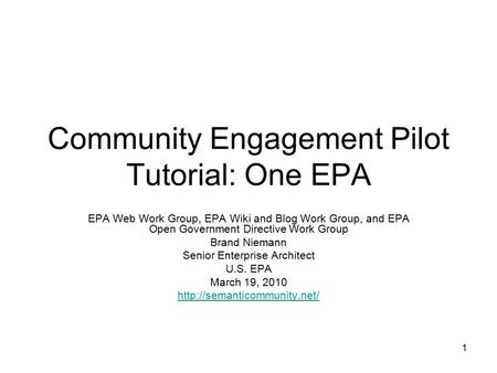 1 Community Engagement Pilot Tutorial: One EPA EPA Web Work Group, EPA Wiki and Blog Work Group, and EPA Open Government Directive Work Group Brand Niemann.