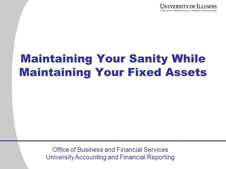 Office of Business and Financial Services University Accounting and Financial Reporting Maintaining Your Sanity While Maintaining Your Fixed Assets.