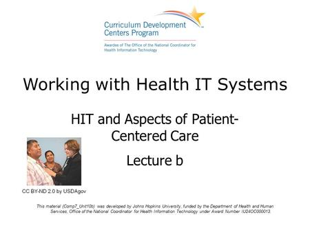 Working with Health IT Systems HIT and Aspects of Patient- Centered Care Lecture b This material (Comp7_Unit10b) was developed by Johns Hopkins University,