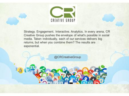 Strategy. Engagement. Interactive. Analytics. In every arena, CR Creative Group pushes the envelope of what's possible in social media. Taken individually,
