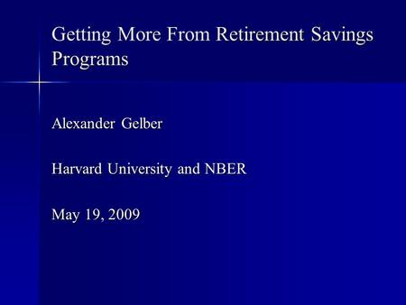 Getting More From Retirement Savings Programs Alexander Gelber Harvard University and NBER May 19, 2009.
