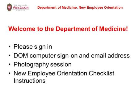 Welcome <strong>to</strong> the Department of Medicine! Please sign in DOM computer sign-on and email address Photography session New Employee Orientation Checklist Instructions.
