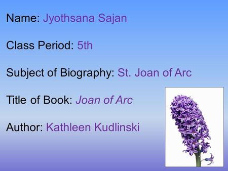 Name: Jyothsana Sajan Class Period: 5th Subject of Biography: St. Joan of Arc Title of Book: Joan of Arc Author: Kathleen Kudlinski.