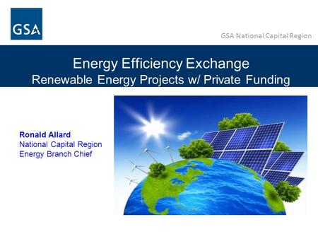 GSA National Capital Region Energy Efficiency Exchange Renewable Energy Projects w/ Private Funding Ronald Allard National Capital Region Energy Branch.