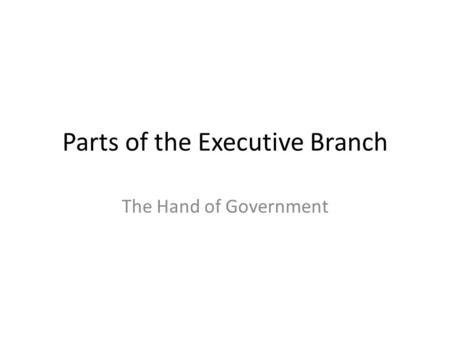 Parts of the Executive Branch The Hand of Government.