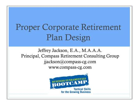 Proper Corporate Retirement Plan Design Jeffrey Jackson, E.A., M.A.A.A. Principal, Compass Retirement Consulting Group