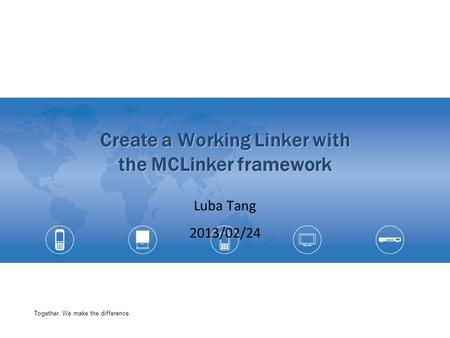 Together, We make the difference. Create a Working Linker with the MCLinker framework Luba Tang 2013/02/24.
