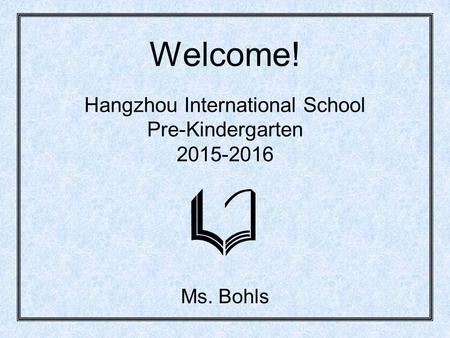 Welcome! Hangzhou International School Pre-Kindergarten 2015-2016 Ms. Bohls.