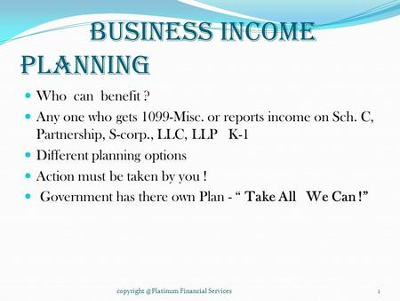 Business Income Planning Who can benefit ? Any one who gets 1099-Misc. or reports income on Sch. C, Partnership, S-corp., LLC, LLP K-1 Different planning.