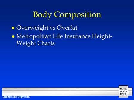 YOUR LOGO HERE Illinois State University Body Composition l Overweight vs Overfat l Metropolitan Life Insurance Height- Weight Charts.